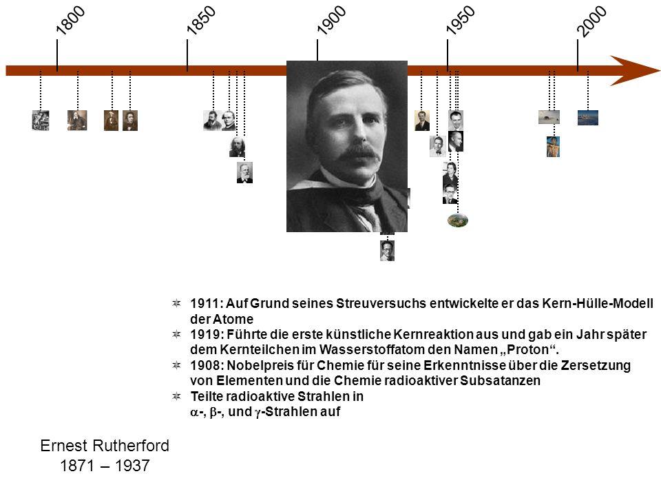 1900 1850 1950 20001800 Ernest Rutherford 1871 – 1937  1911: Auf Grund seines Streuversuchs entwickelte er das Kern-Hülle-Modell der Atome  1919: Fü