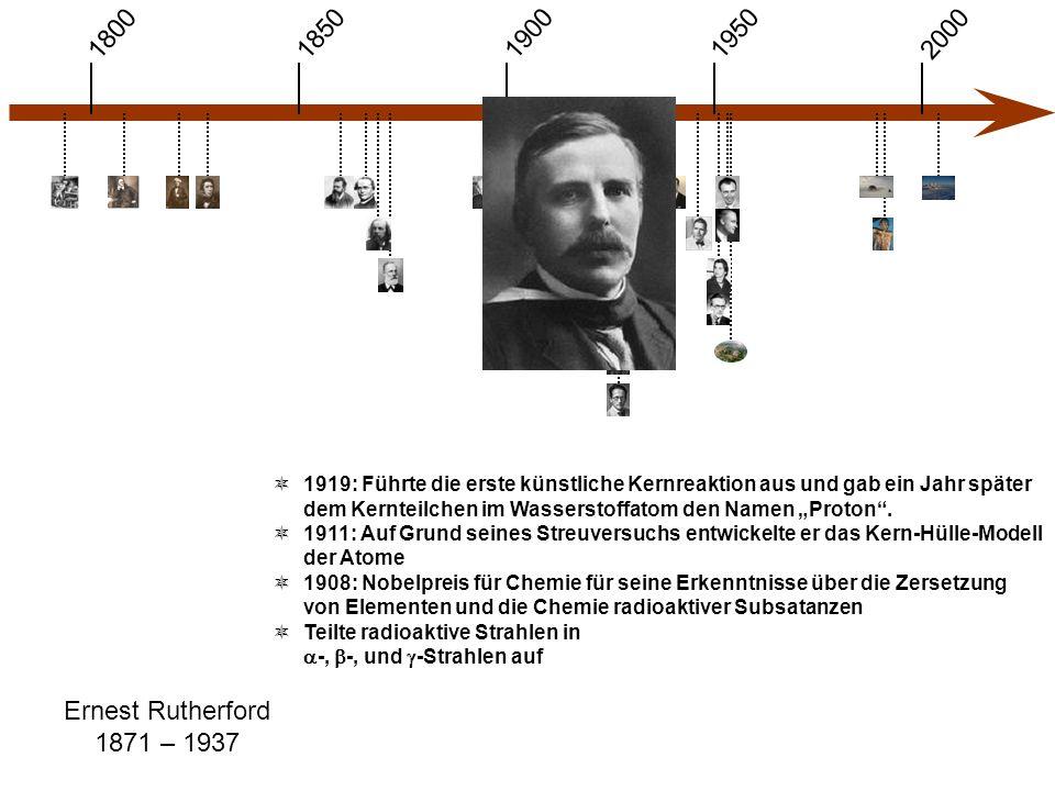 """1900 1850 1950 20001800 Ernest Rutherford 1871 – 1937  1919: Führte die erste künstliche Kernreaktion aus und gab ein Jahr später dem Kernteilchen im Wasserstoffatom den Namen """"Proton ."""