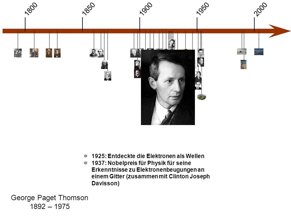 1900 1850 1950 20001800 George Paget Thomson 1892 – 1975  1925: Entdeckte die Elektronen als Wellen  1937: Nobelpreis für Physik für seine Erkenntnisse zu Elektronenbeugungen an einem Gitter (zusammen mit Clinton Joseph Davisson)