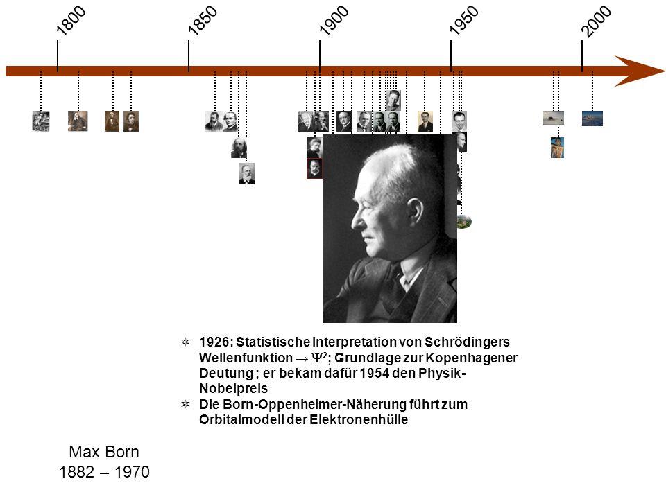 1900 1850 1950 20001800 Max Born 1882 – 1970  1926: Statistische Interpretation von Schrödingers Wellenfunktion →  2 ; Grundlage zur Kopenhagener Deutung ; er bekam dafür 1954 den Physik- Nobelpreis  Die Born-Oppenheimer-Näherung führt zum Orbitalmodell der Elektronenhülle