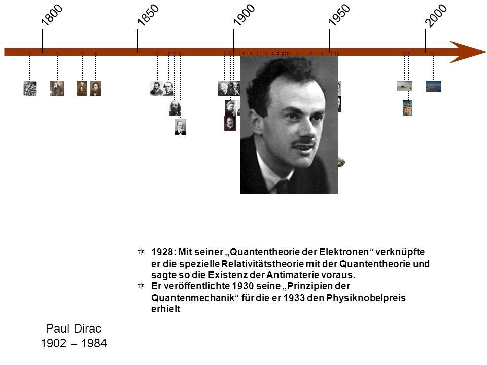 """1900 1850 1950 20001800 Paul Dirac 1902 – 1984  1928: Mit seiner """"Quantentheorie der Elektronen verknüpfte er die spezielle Relativitätstheorie mit der Quantentheorie und sagte so die Existenz der Antimaterie voraus."""