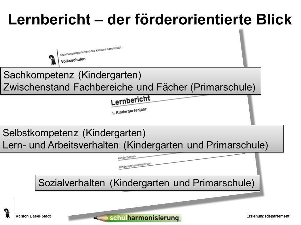 Kanton Basel-Stadt Lernbericht – der förderorientierte Blick Erziehungsdepartement Sachkompetenz (Kindergarten) Zwischenstand Fachbereiche und Fächer (Primarschule) Sachkompetenz (Kindergarten) Zwischenstand Fachbereiche und Fächer (Primarschule) Selbstkompetenz (Kindergarten) Lern- und Arbeitsverhalten (Kindergarten und Primarschule) Selbstkompetenz (Kindergarten) Lern- und Arbeitsverhalten (Kindergarten und Primarschule) Sozialverhalten (Kindergarten und Primarschule)