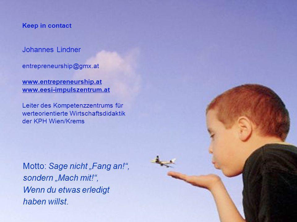 """Keep in contact Johannes Lindner entrepreneurship@gmx.at www.entrepreneurship.at www.eesi-impulszentrum.at Leiter des Kompetenzzentrums für werteorientierte Wirtschaftsdidaktik der KPH Wien/Krems Motto: Sage nicht """"Fang an! , sondern """"Mach mit! , Wenn du etwas erledigt haben willst."""
