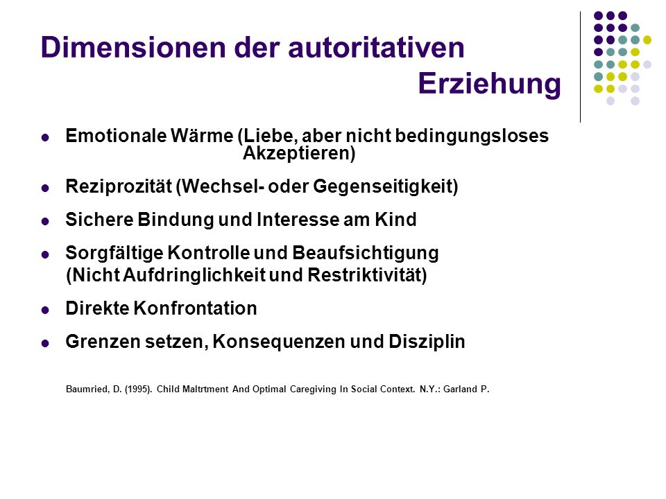 Dimensionen der autoritativen Erziehung Emotionale Wärme (Liebe, aber nicht bedingungsloses Akzeptieren) Reziprozität (Wechsel- oder Gegenseitigkeit)