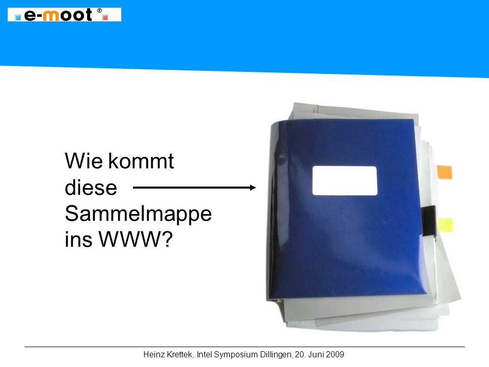 Heinz Krettek, Intel Symposium Dillingen, 20. Juni 2009 Wie kommt diese Sammelmappe ins WWW