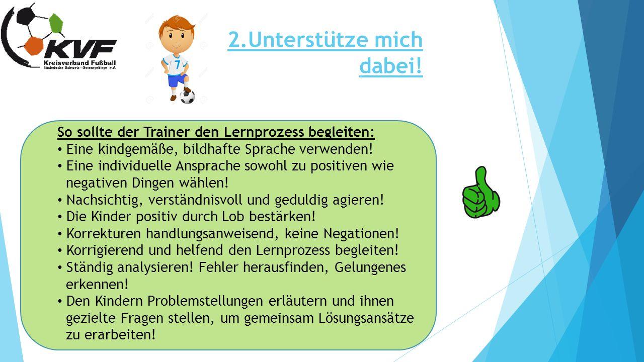 2.Unterstütze mich dabei! So sollte der Trainer den Lernprozess begleiten: Eine kindgemäße, bildhafte Sprache verwenden! Eine individuelle Ansprache s