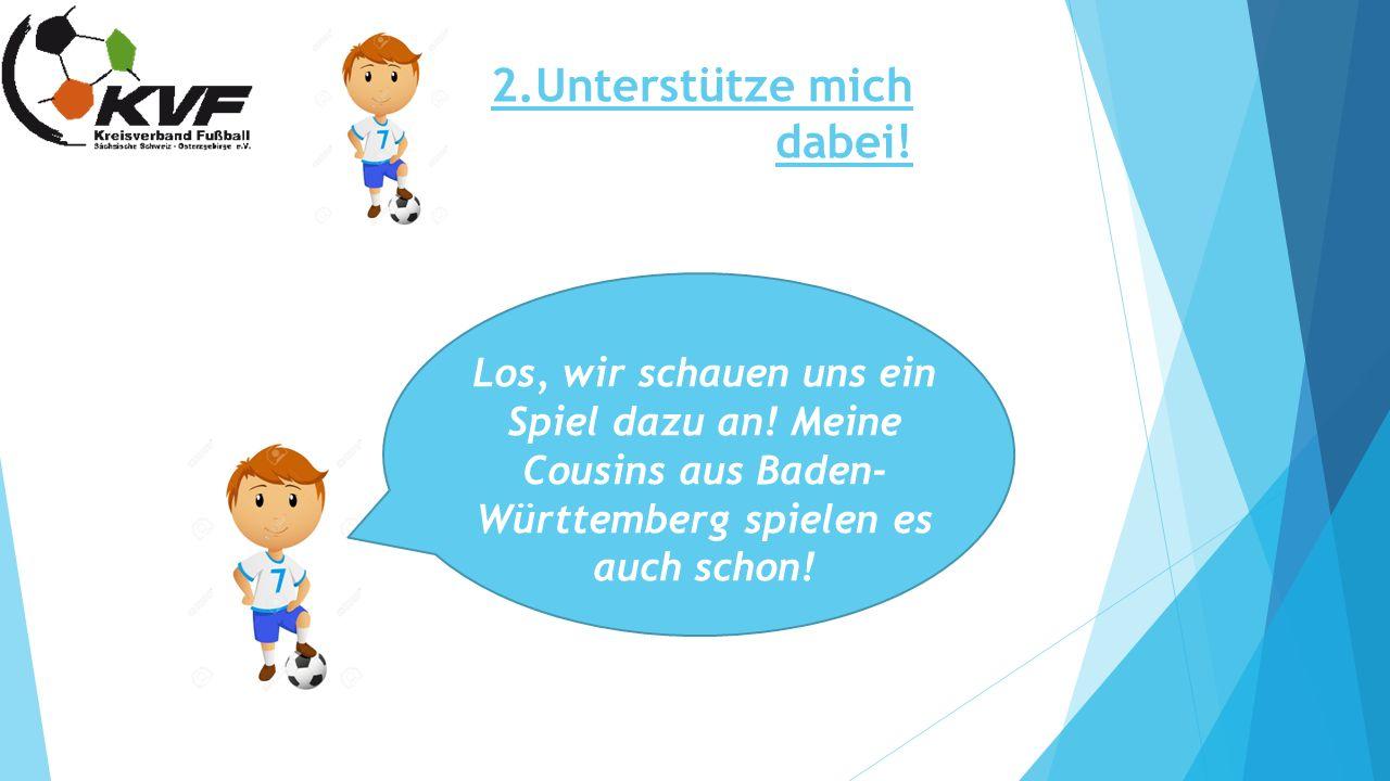 2.Unterstütze mich dabei! Los, wir schauen uns ein Spiel dazu an! Meine Cousins aus Baden- Württemberg spielen es auch schon!
