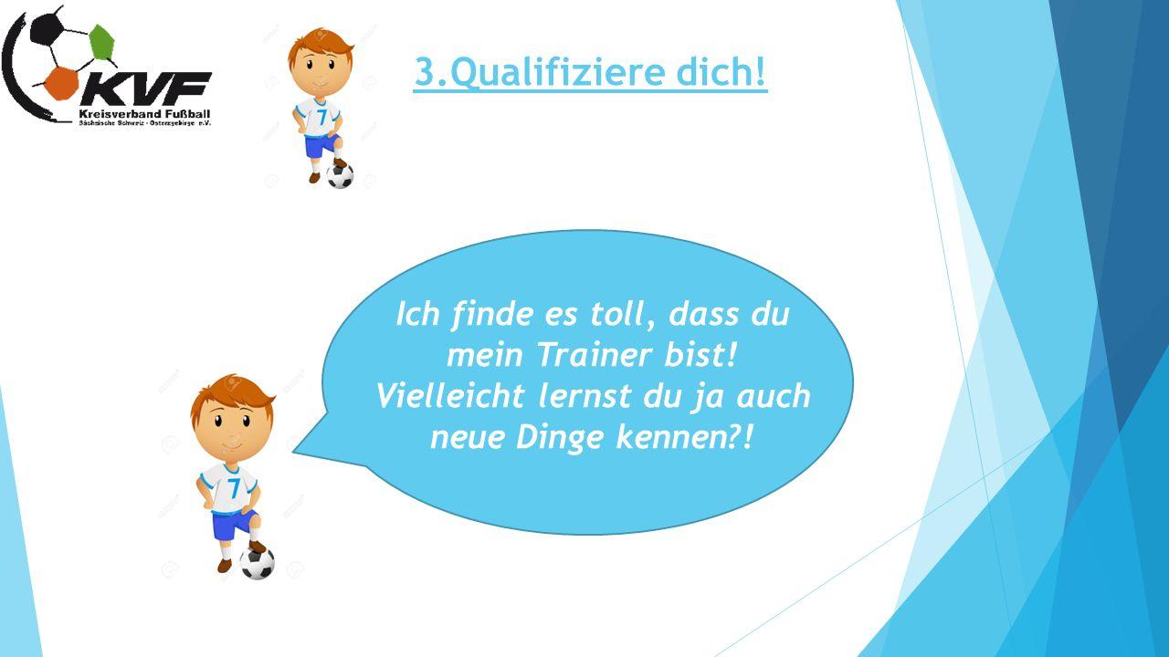 3.Qualifiziere dich! Ich finde es toll, dass du mein Trainer bist! Vielleicht lernst du ja auch neue Dinge kennen?!