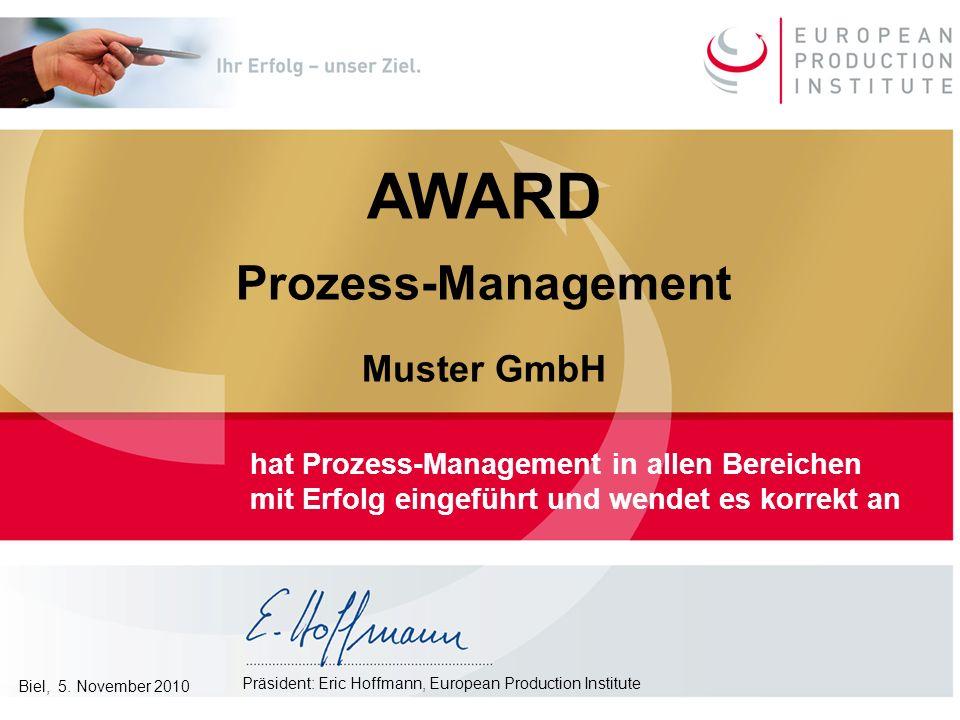 AWARD Prozess-Management Muster GmbH hat Prozess-Management in allen Bereichen mit Erfolg eingeführt und wendet es korrekt an Präsident: Eric Hoffmann, European Production Institute Biel, 5.