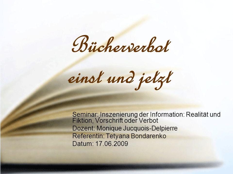 Bücherverbot einst und jetzt Seminar: Inszenierung der Information: Realität und Fiktion, Vorschrift oder Verbot Dozent: Monique Jucquois-Delpierre Referentin: Tetyana Bondarenko Datum: 17.06.2009