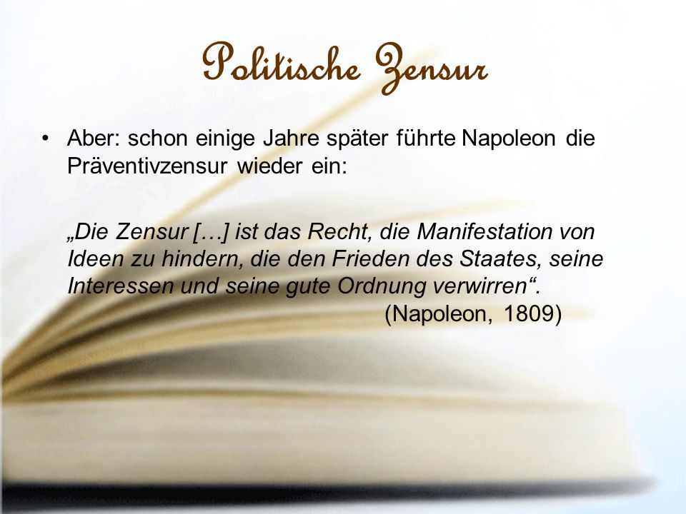 """Politische Zensur Aber: schon einige Jahre später führte Napoleon die Präventivzensur wieder ein: """"Die Zensur […] ist das Recht, die Manifestation von Ideen zu hindern, die den Frieden des Staates, seine Interessen und seine gute Ordnung verwirren ."""