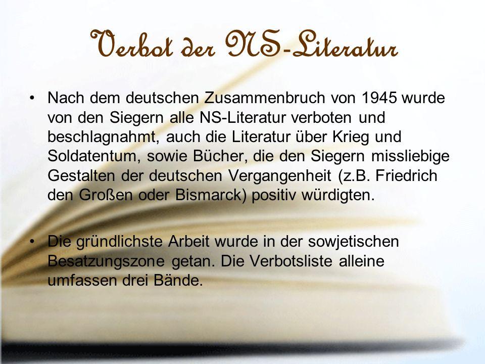Verbot der NS-Literatur Nach dem deutschen Zusammenbruch von 1945 wurde von den Siegern alle NS-Literatur verboten und beschlagnahmt, auch die Literatur über Krieg und Soldatentum, sowie Bücher, die den Siegern missliebige Gestalten der deutschen Vergangenheit (z.B.