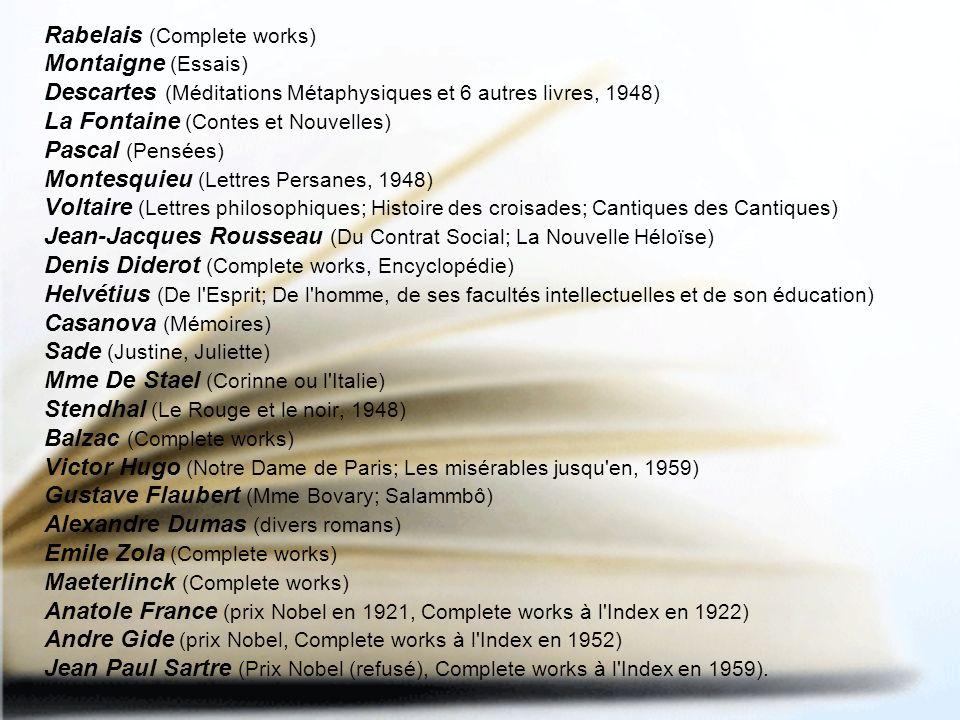 Rabelais (Complete works) Montaigne (Essais) Descartes (Méditations Métaphysiques et 6 autres livres, 1948) La Fontaine (Contes et Nouvelles) Pascal (Pensées) Montesquieu (Lettres Persanes, 1948) Voltaire (Lettres philosophiques; Histoire des croisades; Cantiques des Cantiques) Jean-Jacques Rousseau (Du Contrat Social; La Nouvelle Héloïse) Denis Diderot (Complete works, Encyclopédie) Helvétius (De l Esprit; De l homme, de ses facultés intellectuelles et de son éducation) Casanova (Mémoires) Sade (Justine, Juliette) Mme De Stael (Corinne ou l Italie) Stendhal (Le Rouge et le noir, 1948) Balzac (Complete works) Victor Hugo (Notre Dame de Paris; Les misérables jusqu en, 1959) Gustave Flaubert (Mme Bovary; Salammbô) Alexandre Dumas (divers romans) Emile Zola (Complete works) Maeterlinck (Complete works) Anatole France (prix Nobel en 1921, Complete works à l Index en 1922) Andre Gide (prix Nobel, Complete works à l Index en 1952) Jean Paul Sartre (Prix Nobel (refusé), Complete works à l Index en 1959).