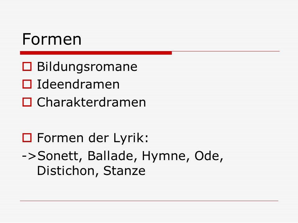 Formen  Bildungsromane  Ideendramen  Charakterdramen  Formen der Lyrik: ->Sonett, Ballade, Hymne, Ode, Distichon, Stanze