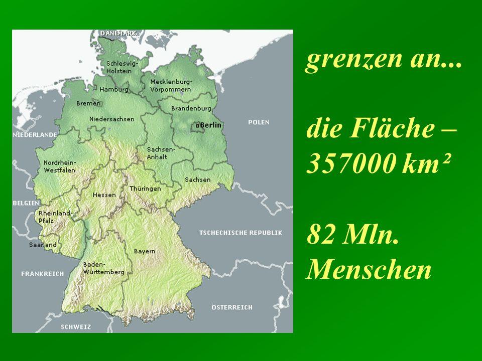 grenzen an... die Fläche – 357000 km² 82 Mln. Menschen