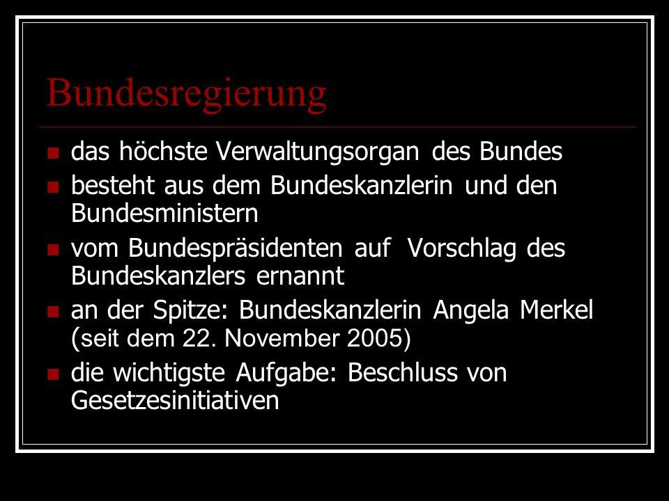Bundesregierung das höchste Verwaltungsorgan des Bundes besteht aus dem Bundeskanzlerin und den Bundesministern vom Bundespräsidenten auf Vorschlag des Bundeskanzlers ernannt an der Spitze: Bundeskanzlerin Angela Merkel ( seit dem 22.