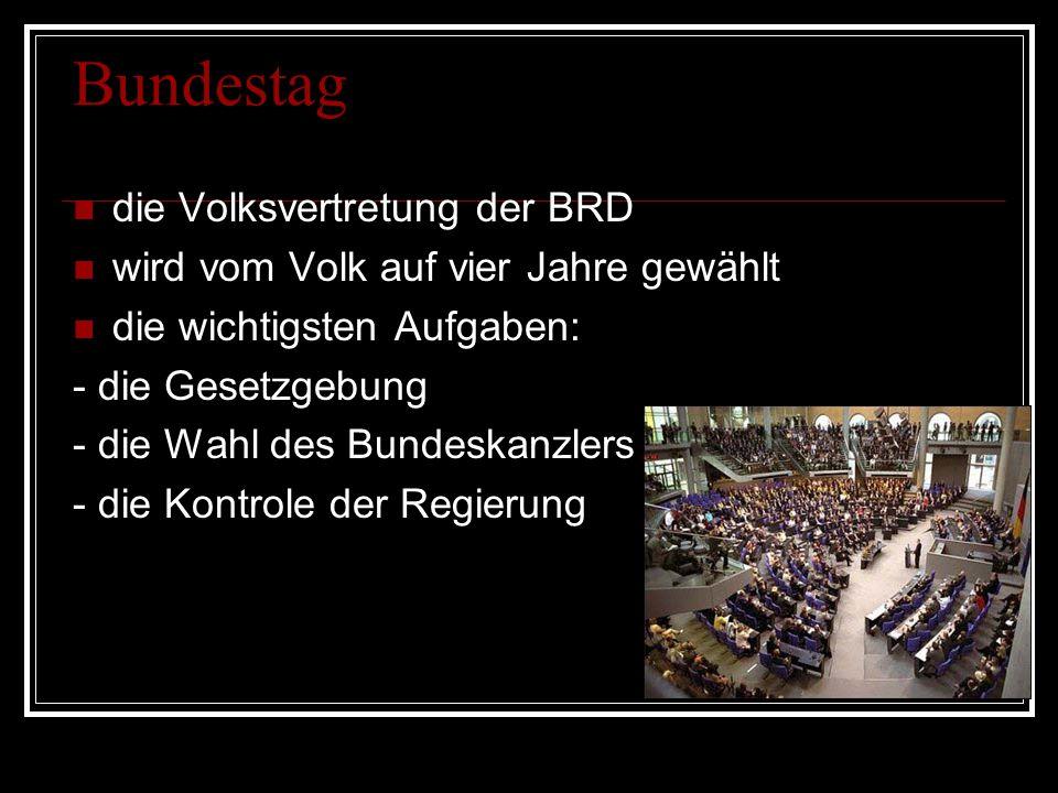 Bundestag die Volksvertretung der BRD wird vom Volk auf vier Jahre gewählt die wichtigsten Aufgaben: - die Gesetzgebung - die Wahl des Bundeskanzlers - die Kontrole der Regierung