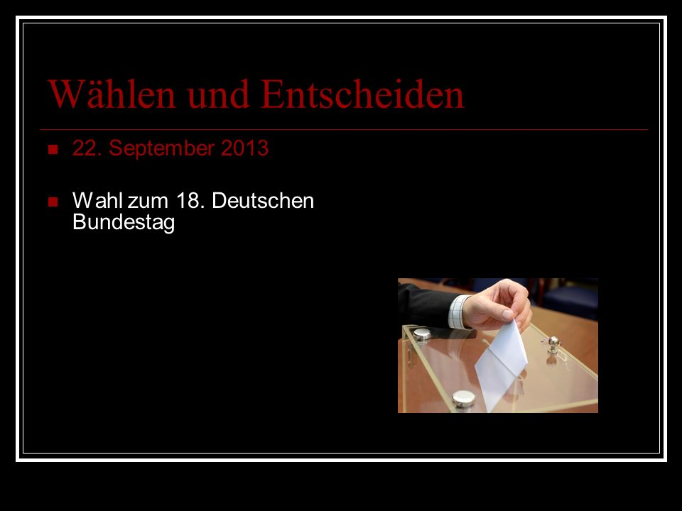 Wählen und Entscheiden 22. September 2013 Wahl zum 18. Deutschen Bundestag