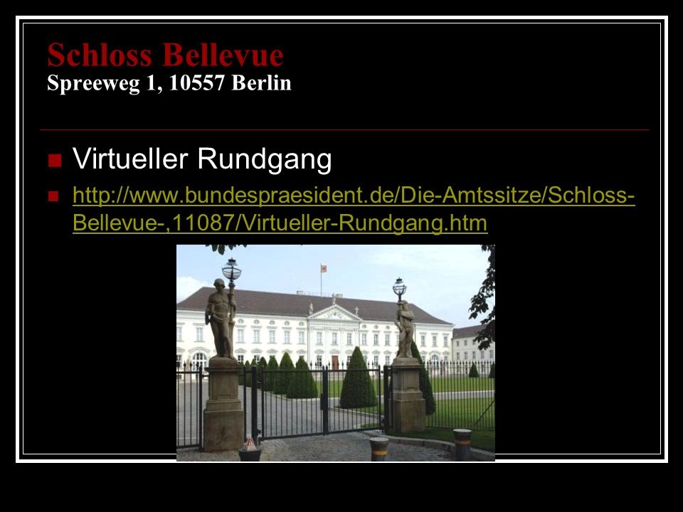 Schloss Bellevue Spreeweg 1, 10557 Berlin Virtueller Rundgang http://www.bundespraesident.de/Die-Amtssitze/Schloss- Bellevue-,11087/Virtueller-Rundgang.htm http://www.bundespraesident.de/Die-Amtssitze/Schloss- Bellevue-,11087/Virtueller-Rundgang.htm