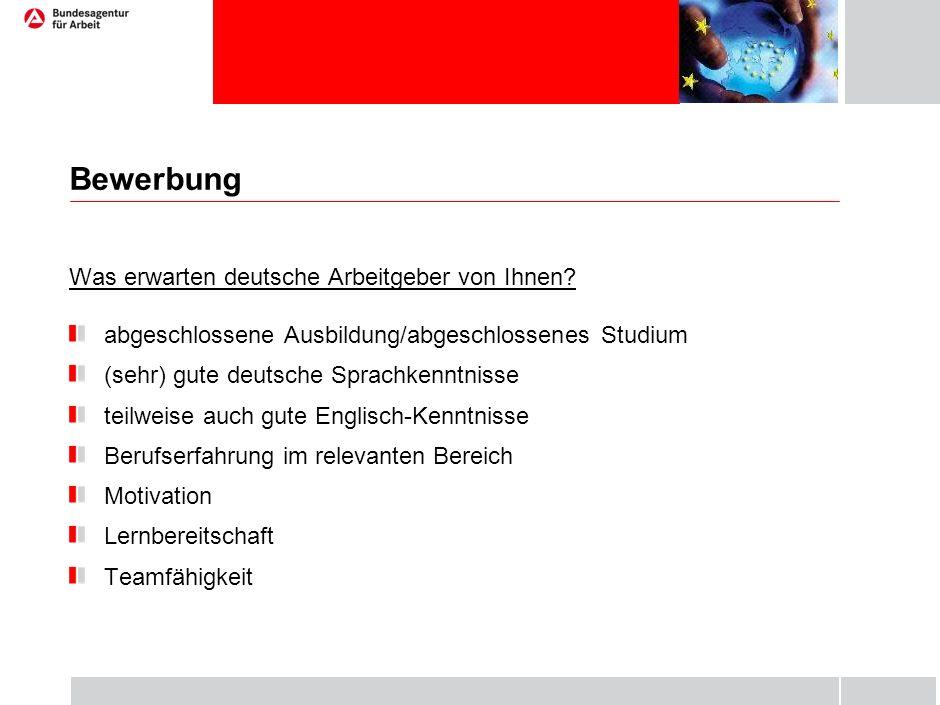 Bewerbung Was erwarten deutsche Arbeitgeber von Ihnen? abgeschlossene Ausbildung/abgeschlossenes Studium (sehr) gute deutsche Sprachkenntnisse teilwei