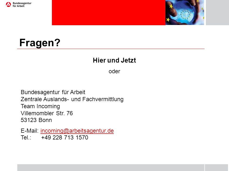Fragen? Hier und Jetzt oder Bundesagentur für Arbeit Zentrale Auslands- und Fachvermittlung Team Incoming Villemombler Str. 76 53123 Bonn E-Mail: inco
