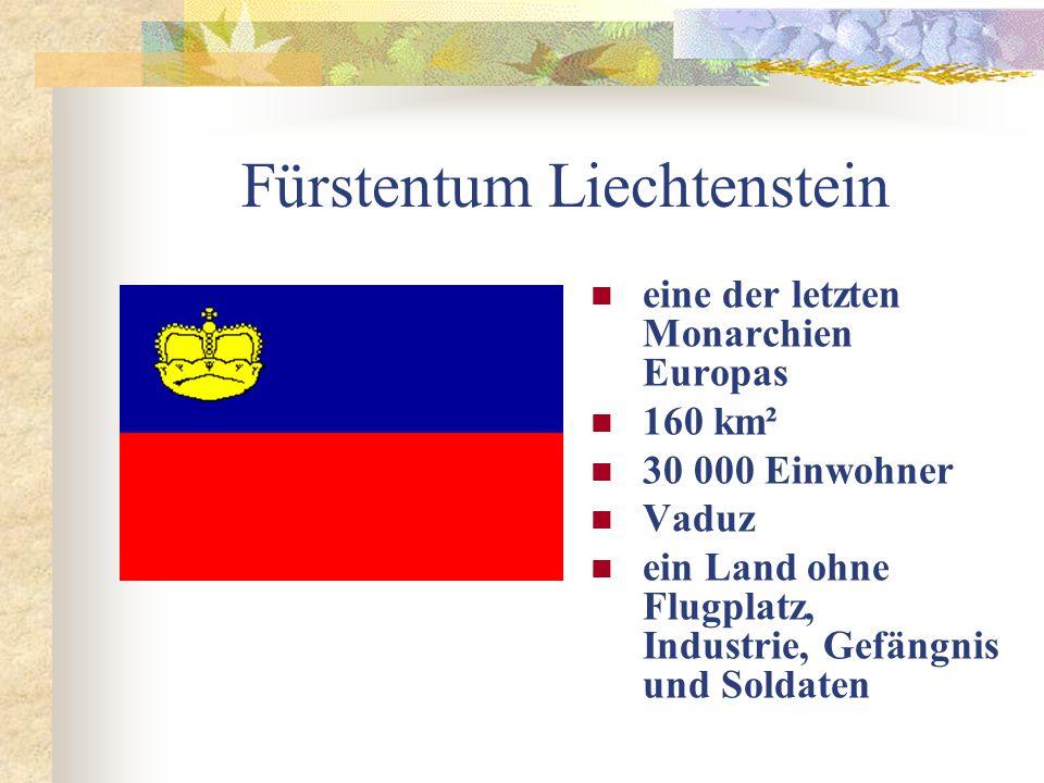 Fürstentum Liechtenstein eine der letzten Monarchien Europas 160 km² 30 000 Einwohner Vaduz ein Land ohne Flugplatz, Industrie, Gefängnis und Soldaten