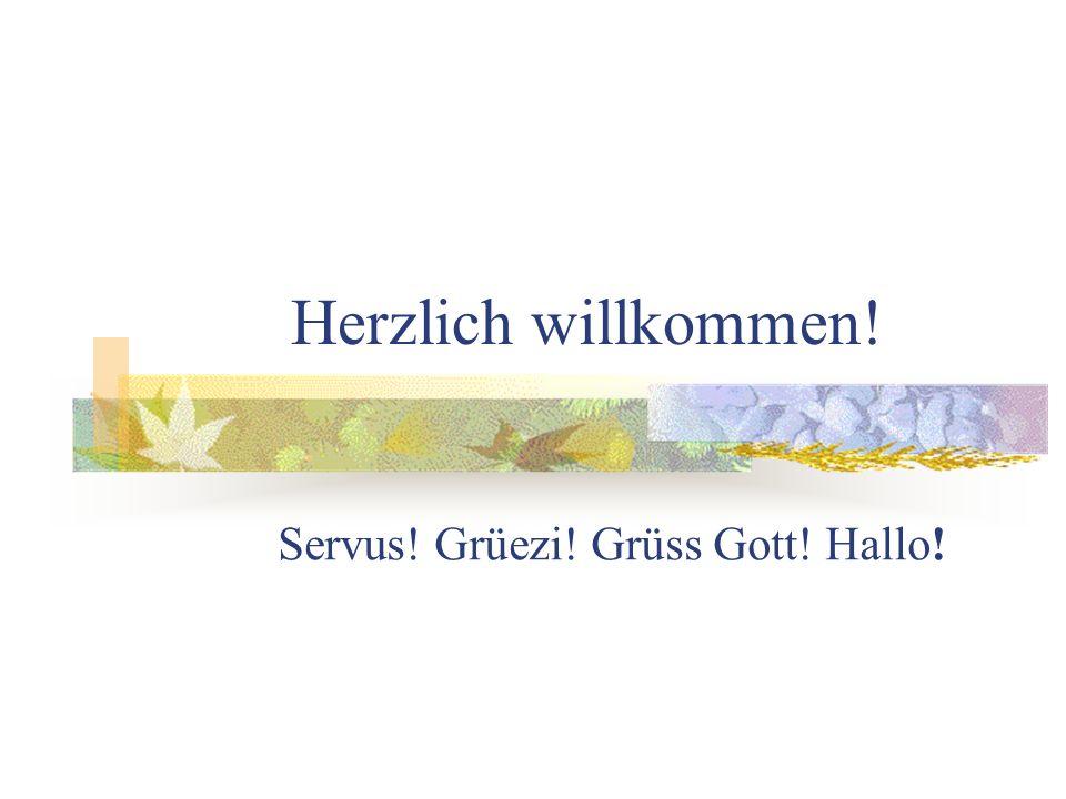 Herzlich willkommen! Servus! Grüezi! Grüss Gott! Hallo!