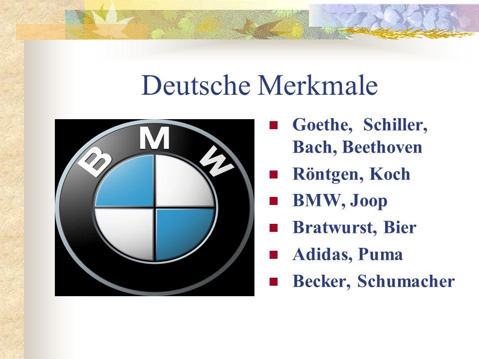 Deutsche Merkmale Goethe, Schiller, Bach, Beethoven Röntgen, Koch BMW, Joop Bratwurst, Bier Adidas, Puma Becker, Schumacher