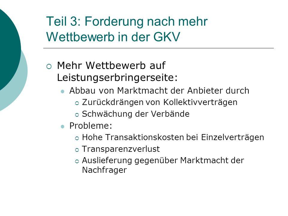 Teil 3: Forderung nach mehr Wettbewerb in der GKV  Mehr Wettbewerb auf Leistungserbringerseite: Abbau von Marktmacht der Anbieter durch  Zurückdrängen von Kollektivverträgen  Schwächung der Verbände Probleme:  Hohe Transaktionskosten bei Einzelverträgen  Transparenzverlust  Auslieferung gegenüber Marktmacht der Nachfrager