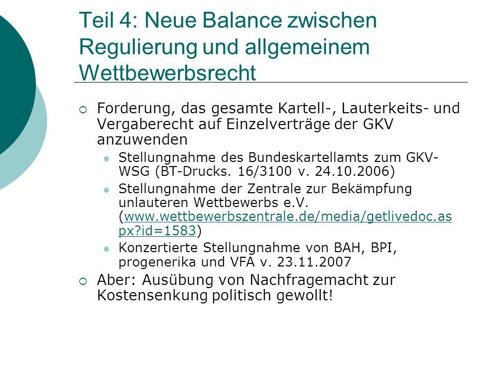Teil 4: Neue Balance zwischen Regulierung und allgemeinem Wettbewerbsrecht  Forderung, das gesamte Kartell-, Lauterkeits- und Vergaberecht auf Einzelverträge der GKV anzuwenden Stellungnahme des Bundeskartellamts zum GKV- WSG (BT-Drucks.