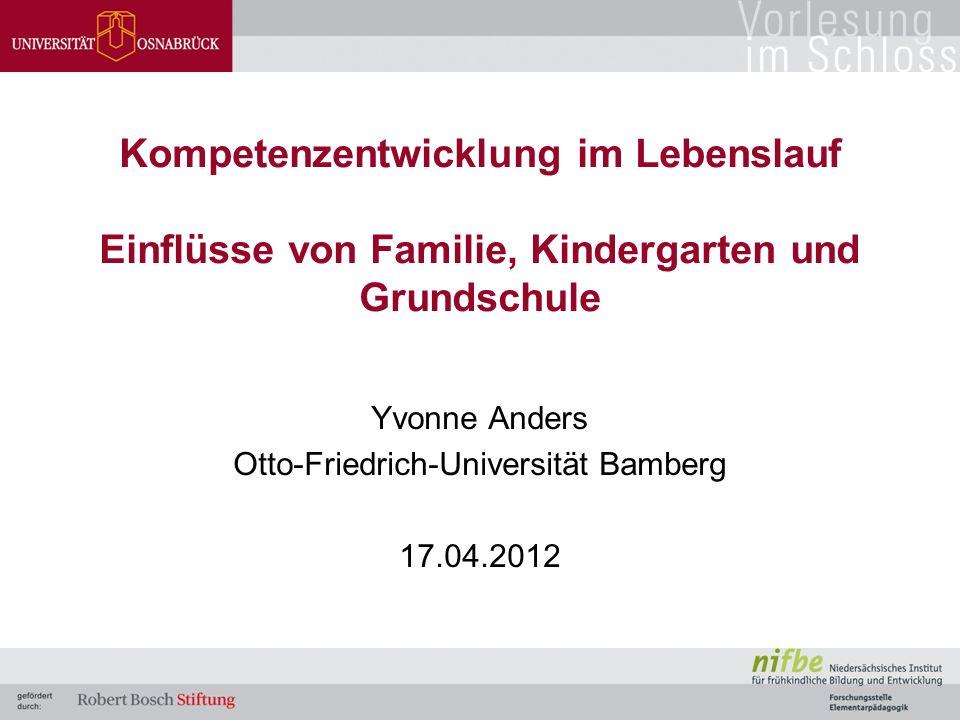 Kompetenzentwicklung im Lebenslauf Einflüsse von Familie, Kindergarten und Grundschule Yvonne Anders Otto-Friedrich-Universität Bamberg 17.04.2012