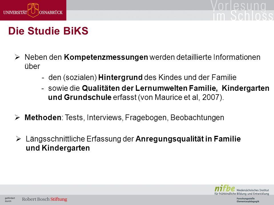  Neben den Kompetenzmessungen werden detaillierte Informationen über - den (sozialen) Hintergrund des Kindes und der Familie - sowie die Qualitäten der Lernumwelten Familie, Kindergarten und Grundschule erfasst (von Maurice et al, 2007).
