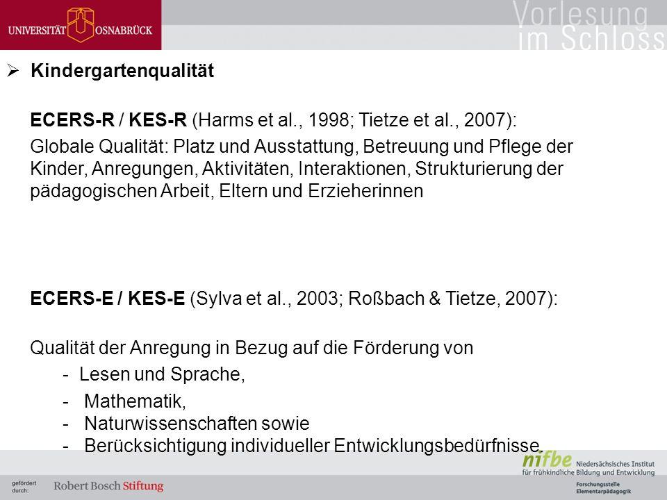  Kindergartenqualität ECERS-R / KES-R (Harms et al., 1998; Tietze et al., 2007): Globale Qualität: Platz und Ausstattung, Betreuung und Pflege der Kinder, Anregungen, Aktivitäten, Interaktionen, Strukturierung der pädagogischen Arbeit, Eltern und Erzieherinnen ECERS-E / KES-E (Sylva et al., 2003; Roßbach & Tietze, 2007): Qualität der Anregung in Bezug auf die Förderung von - Lesen und Sprache, - Mathematik, - Naturwissenschaften sowie - Berücksichtigung individueller Entwicklungsbedürfnisse.