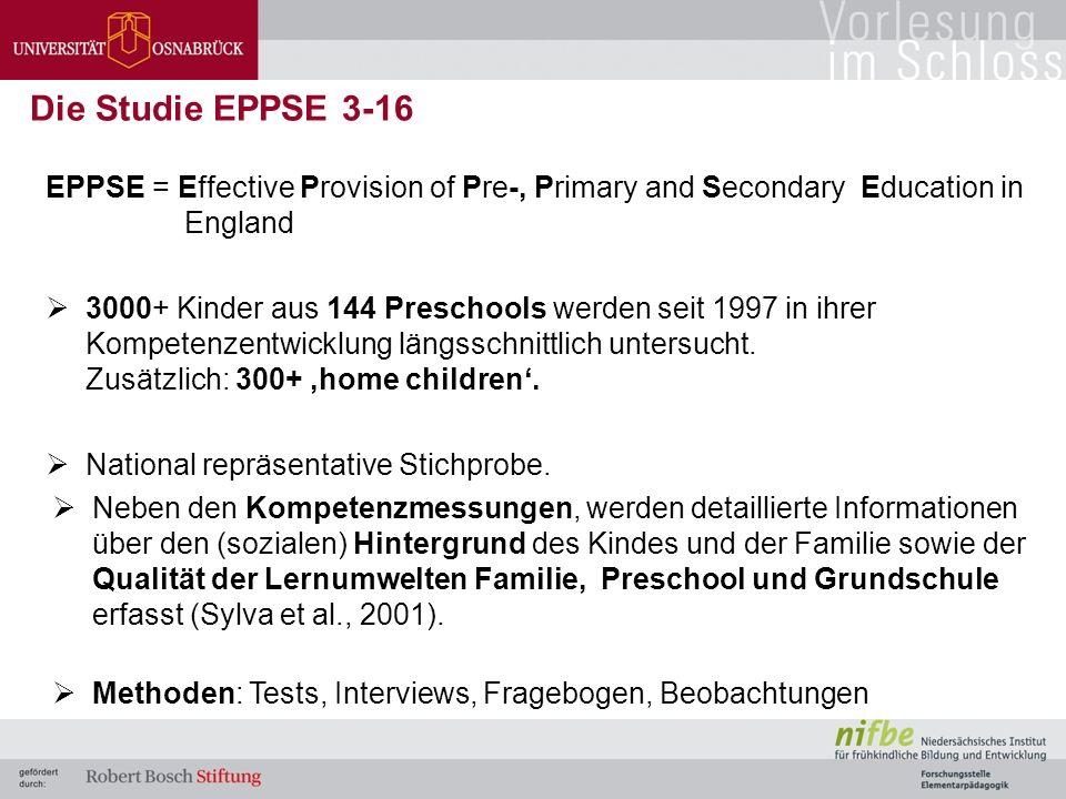 EPPSE = Effective Provision of Pre-, Primary and Secondary Education in England  3000+ Kinder aus 144 Preschools werden seit 1997 in ihrer Kompetenzentwicklung längsschnittlich untersucht.