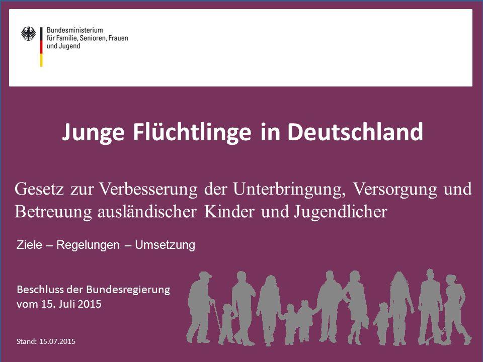 Gesetz zur Verbesserung der Unterbringung, Versorgung und Betreuung ausländischer Kinder und Jugendlicher Ziele – Regelungen – Umsetzung Stand: 15.07.2015 Junge Flüchtlinge in Deutschland Beschluss der Bundesregierung vom 15.