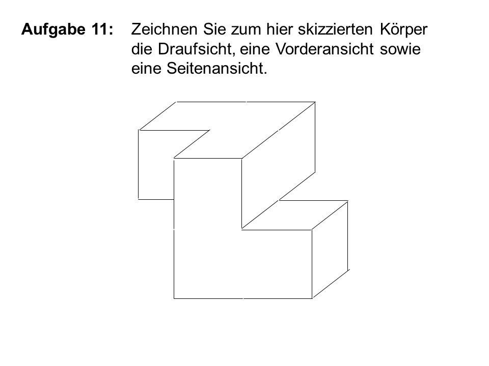 Aufgabe 11:Zeichnen Sie zum hier skizzierten Körper die Draufsicht, eine Vorderansicht sowie eine Seitenansicht.