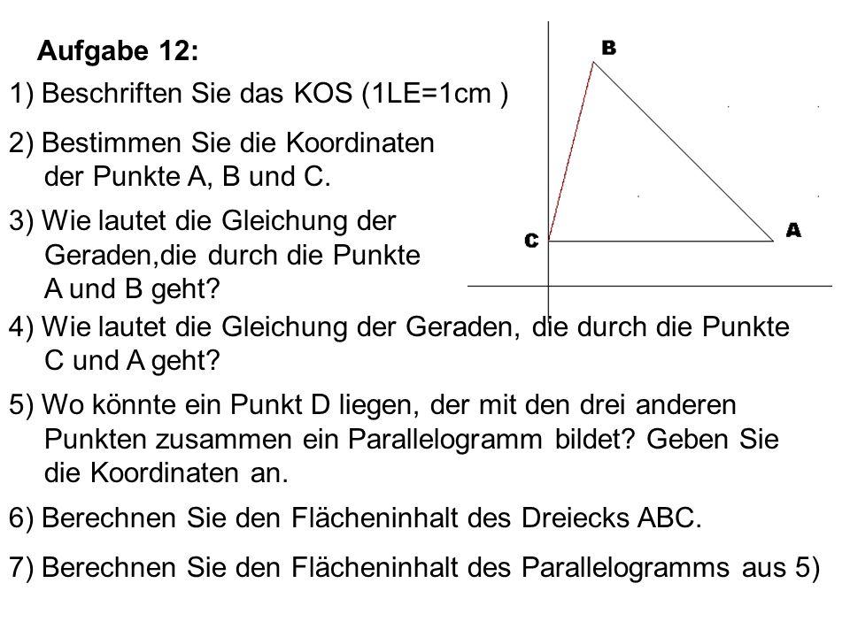 Aufgabe 12: 1) Beschriften Sie das KOS (1LE=1cm ) 2) Bestimmen Sie die Koordinaten der Punkte A, B und C. 3) Wie lautet die Gleichung der Geraden,die