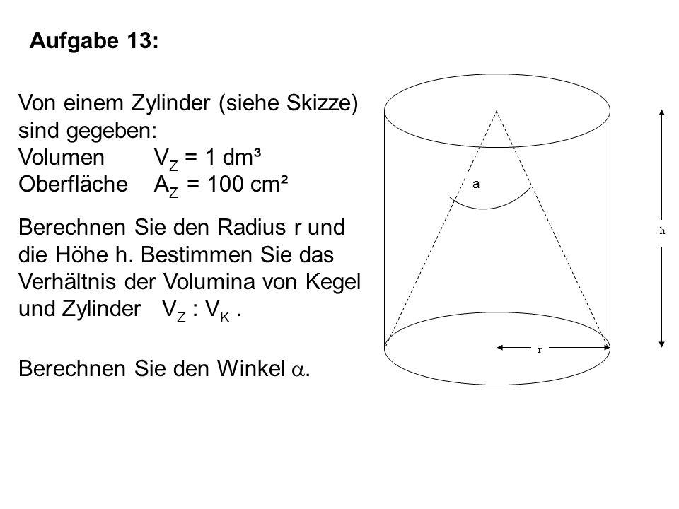 Aufgabe 13: Von einem Zylinder (siehe Skizze) sind gegeben: Volumen V Z = 1 dm³ Oberfläche A Z = 100 cm² Berechnen Sie den Radius r und die Höhe h.