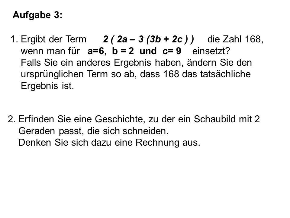 Aufgabe 3: 1. Ergibt der Term 2 ( 2a – 3 (3b + 2c ) ) die Zahl 168, wenn man für a=6, b = 2 und c= 9 einsetzt? Falls Sie ein anderes Ergebnis haben, ä