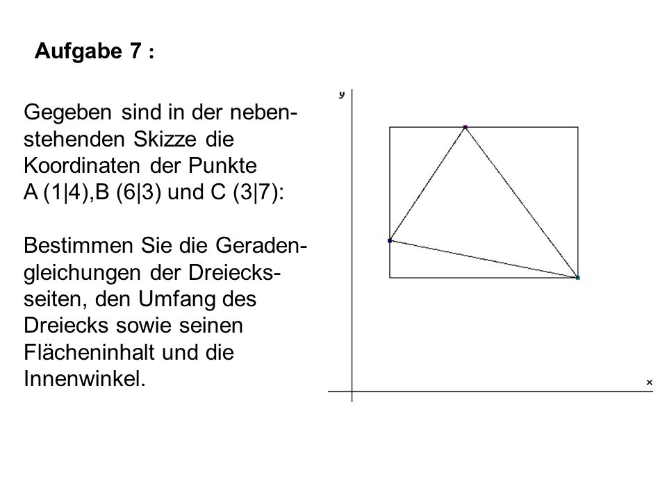 Aufgabe 7 : Gegeben sind in der neben- stehenden Skizze die Koordinaten der Punkte A (1|4),B (6|3) und C (3|7): Bestimmen Sie die Geraden- gleichungen der Dreiecks- seiten, den Umfang des Dreiecks sowie seinen Flächeninhalt und die Innenwinkel.