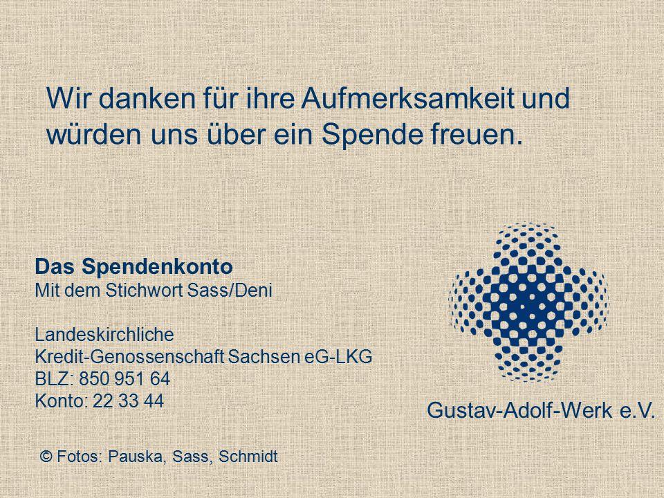 Das Spendenkonto Mit dem Stichwort Sass/Deni Landeskirchliche Kredit-Genossenschaft Sachsen eG-LKG BLZ: 850 951 64 Konto: 22 33 44 Wir danken für ihre Aufmerksamkeit und würden uns über ein Spende freuen.