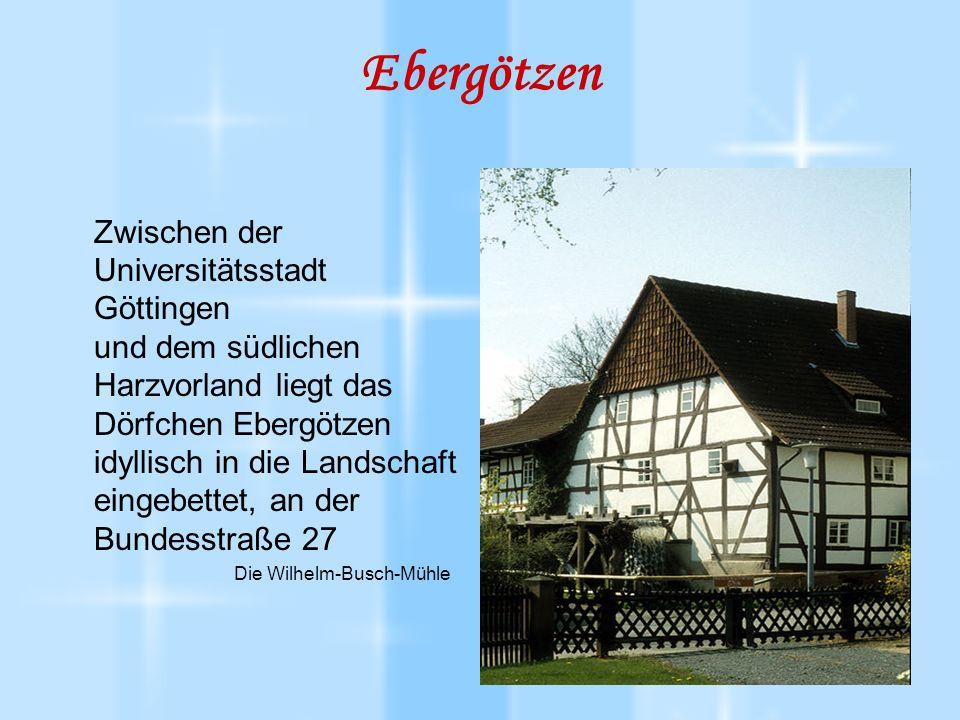 Ebergötzen Zwischen der Universitätsstadt Göttingen und dem südlichen Harzvorland liegt das Dörfchen Ebergötzen idyllisch in die Landschaft eingebettet, an der Bundesstraße 27 Die Wilhelm-Busch-Mühle
