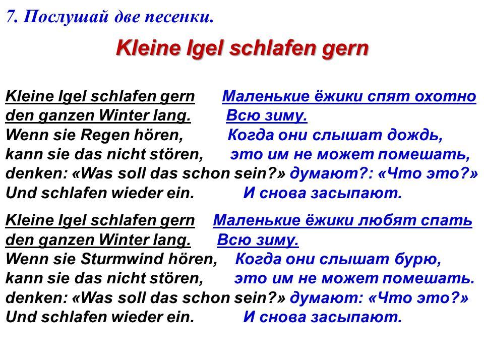 7. Послушай две песенки. Kleine Igel schlafen gern Kleine Igel schlafen gern Маленькие ёжики спят охотно den ganzen Winter lang. Всю зиму. Wenn sie Re