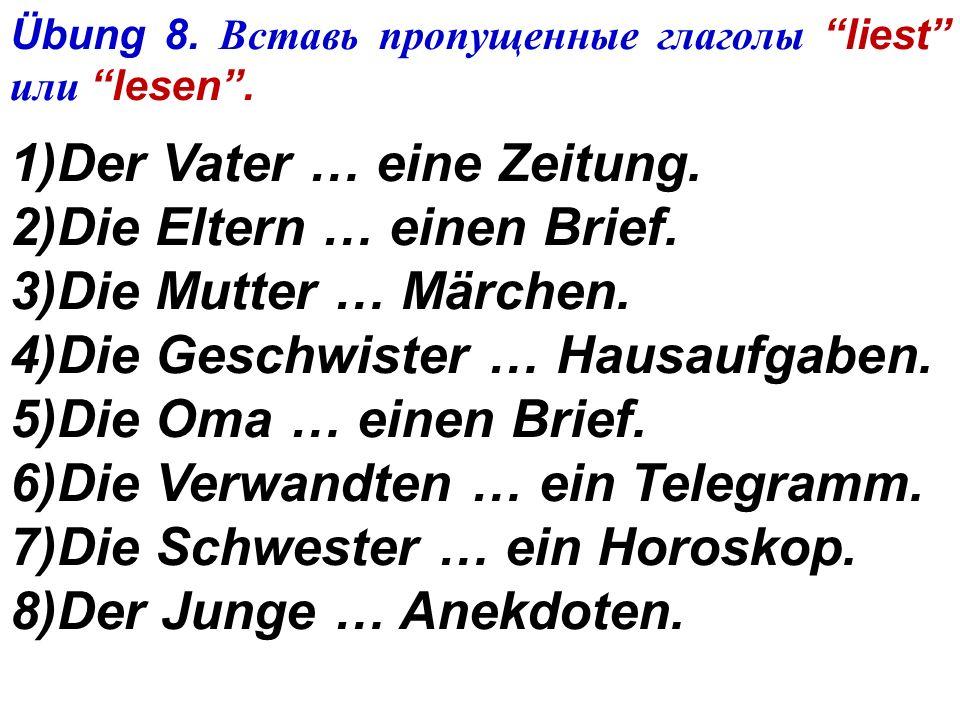 6)In der Deutschstunde (на уроке немецкого языка)... der Lehrer Deutsch. 7)Der Junge... heute schlecht. 8)Das Mädchen lernt fleißig, und der Lehrer...
