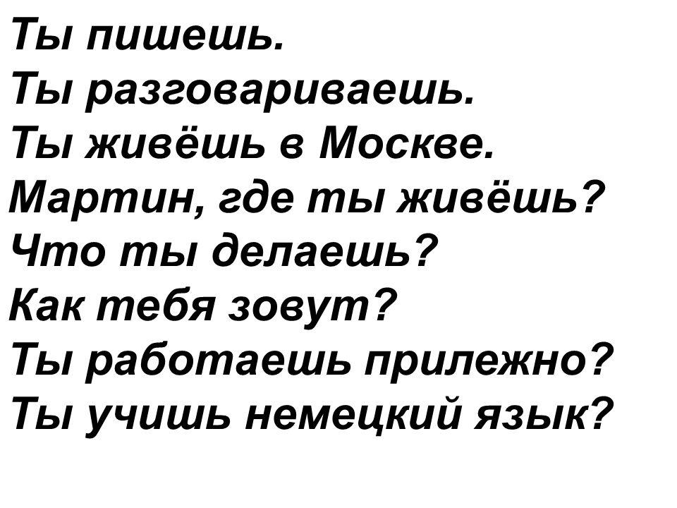 Ты пишешь. Ты разговариваешь. Ты живёшь в Москве. Мартин, где ты живёшь? Что ты делаешь? Как тебя зовут? Ты работаешь прилежно? Ты учишь немецкий язык