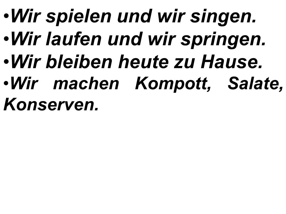 Мы работаем. Мы разговариваем по-немецки. Мы учим немецкий язык. Мы прыгаем. Мы пишем. Мы поём. Мы играем. Мы играем и поём. Мы разговариваем. Мы живё