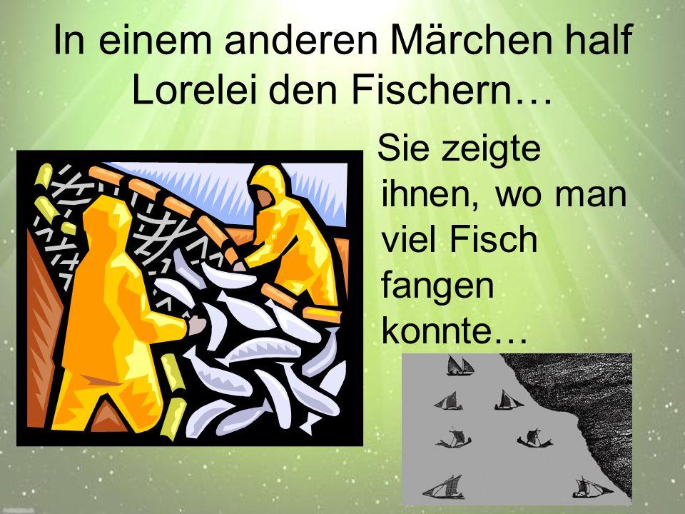 In einem anderen Märchen half Lorelei den Fischern… Sie zeigte ihnen, wo man viel Fisch fangen konnte…