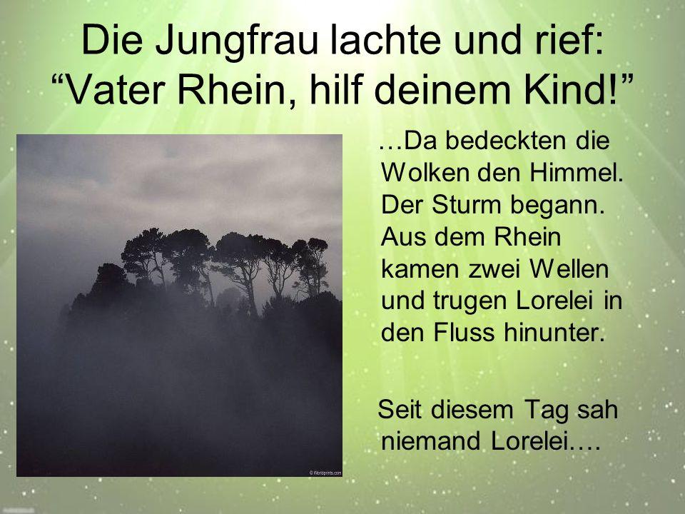Die Jungfrau lachte und rief: Vater Rhein, hilf deinem Kind! …Da bedeckten die Wolken den Himmel.