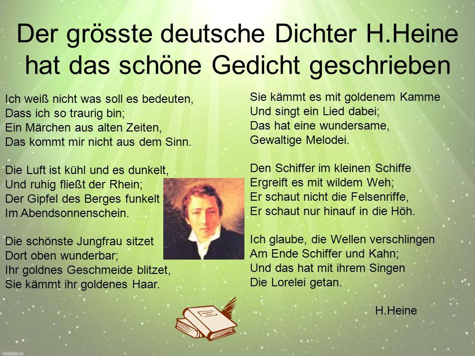 Der grösste deutsche Dichter H.Heine hat das schöne Gedicht geschrieben Sie kämmt es mit goldenem Kamme Und singt ein Lied dabei; Das hat eine wundersame, Gewaltige Melodei.