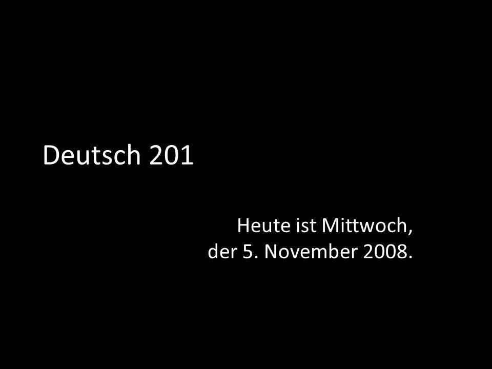Deutsch 201 Heute ist Mittwoch, der 5. November 2008.